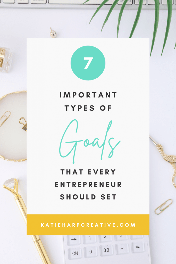 7 Important Types of Goals That Every Entrepreneur Should Set | Katie Harp Creative